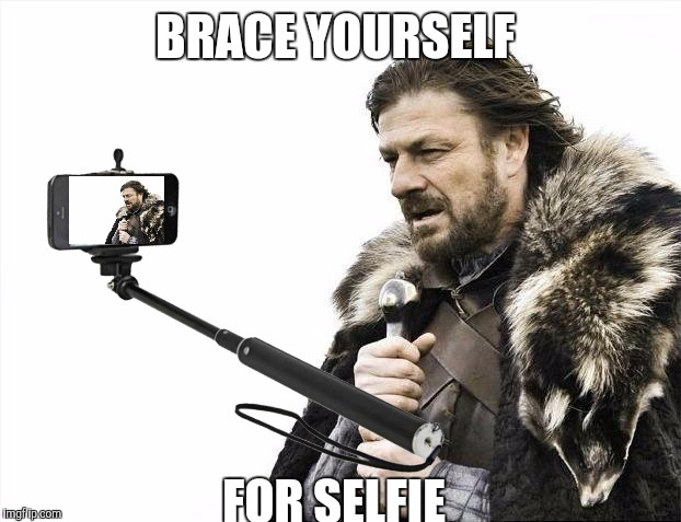 Brace yourself  | BRACE YOURSELF FOR SELFIE | image tagged in brace yourselves,memes | made w/ Imgflip meme maker