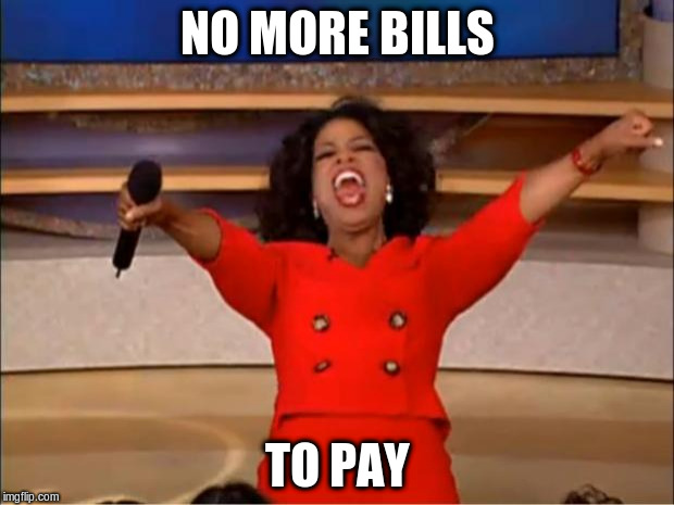 Oprah You Get A Meme | NO MORE BILLS TO PAY | image tagged in memes,oprah you get a | made w/ Imgflip meme maker