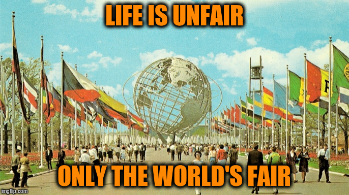 LIFE IS UNFAIR ONLY THE WORLD'S FAIR | made w/ Imgflip meme maker
