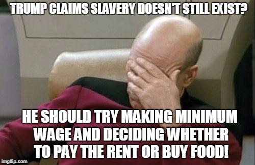 Trump The Infinite Idiot | TRUMP CLAIMS SLAVERY DOESN'T STILL EXIST? HE SHOULD TRY MAKING MINIMUM WAGE AND DECIDING WHETHER TO PAY THE RENT OR BUY FOOD! | image tagged in memes,captain picard facepalm,trump | made w/ Imgflip meme maker