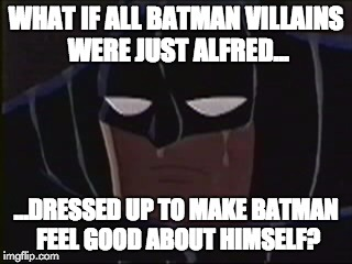 Batman has low self-esteem | WHAT IF ALL BATMAN VILLAINS WERE JUST ALFRED... ...DRESSED UP TO MAKE BATMAN FEEL GOOD ABOUT HIMSELF? | image tagged in memes,batman,alfred,depressed,cheer up | made w/ Imgflip meme maker