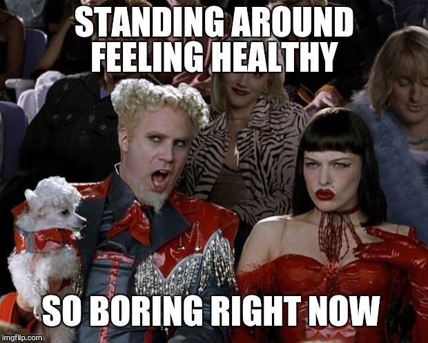Mugatu So Hot Right Now Meme | STANDING AROUND FEELING HEALTHY SO BORING RIGHT NOW | image tagged in memes,mugatu so hot right now | made w/ Imgflip meme maker