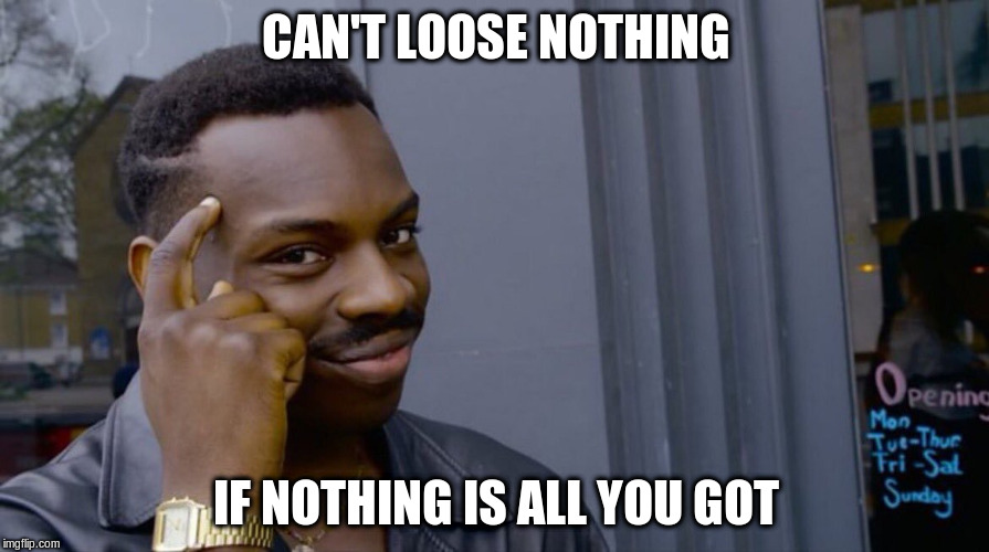CAN'T LOOSE NOTHING IF NOTHING IS ALL YOU GOT | made w/ Imgflip meme maker