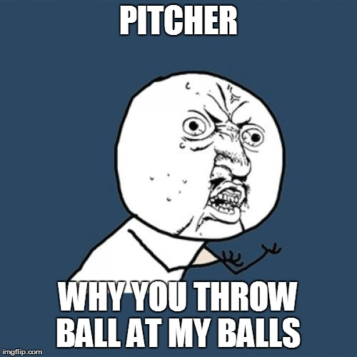 Y U No Meme | PITCHER WHY YOU THROW BALL AT MY BALLS | image tagged in memes,y u no | made w/ Imgflip meme maker