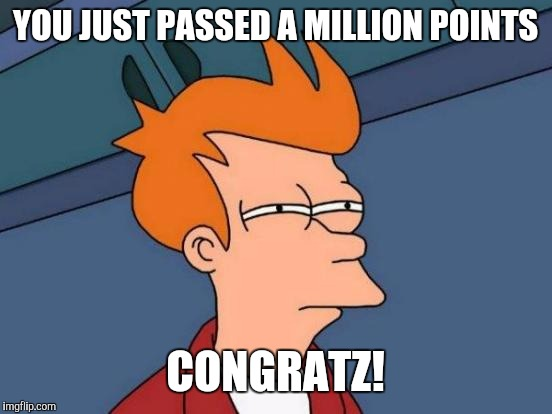 Futurama Fry Meme | YOU JUST PASSED A MILLION POINTS CONGRATZ! | image tagged in memes,futurama fry | made w/ Imgflip meme maker