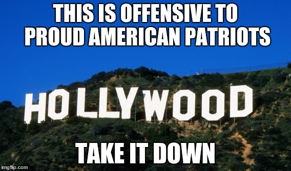 Hollywood | THIS IS OFFENSIVE TO PROUD AMERICAN PATRIOTS TAKE IT DOWN | image tagged in whiners | made w/ Imgflip meme maker