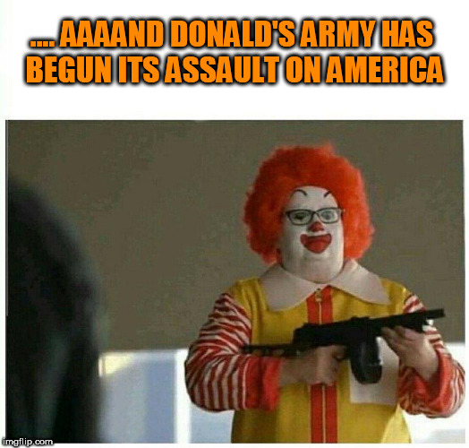 .... AAAAND DONALD'S ARMY HAS BEGUN ITS ASSAULT ON AMERICA | image tagged in ronald trump,torch,donald trump the clown,dump trump,clown car republicans,terrorists | made w/ Imgflip meme maker