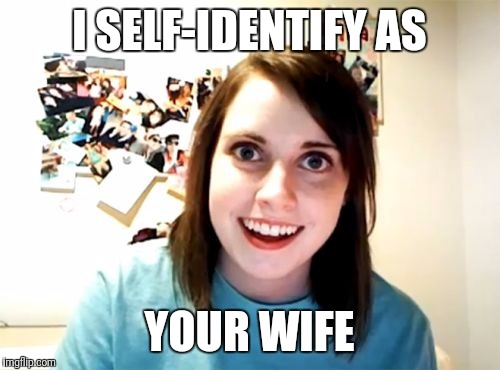 Um... we just met. | I SELF-IDENTIFY AS YOUR WIFE | image tagged in memes,overly attached girlfriend | made w/ Imgflip meme maker