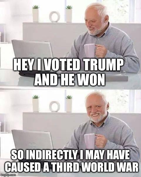 Hide the Pain Harold Meme | HEY I VOTED TRUMP AND HE WON SO INDIRECTLY I MAY HAVE CAUSED A THIRD WORLD WAR | image tagged in memes,hide the pain harold | made w/ Imgflip meme maker