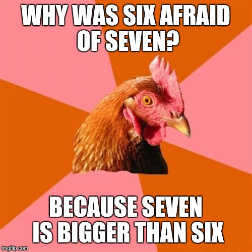 Anti Joke Chicken Meme | WHY WAS SIX AFRAID OF SEVEN? BECAUSE SEVEN IS BIGGER THAN SIX | image tagged in memes,anti joke chicken | made w/ Imgflip meme maker