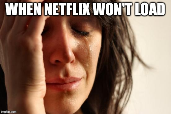 First World Problems Meme | WHEN NETFLIX WON'T LOAD | image tagged in memes,first world problems | made w/ Imgflip meme maker