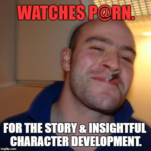 Good Guy Greg | WATCHES P@RN. FOR THE STORY & INSIGHTFUL CHARACTER DEVELOPMENT. | image tagged in memes,good guy greg,first world problems,media,women,politics | made w/ Imgflip meme maker