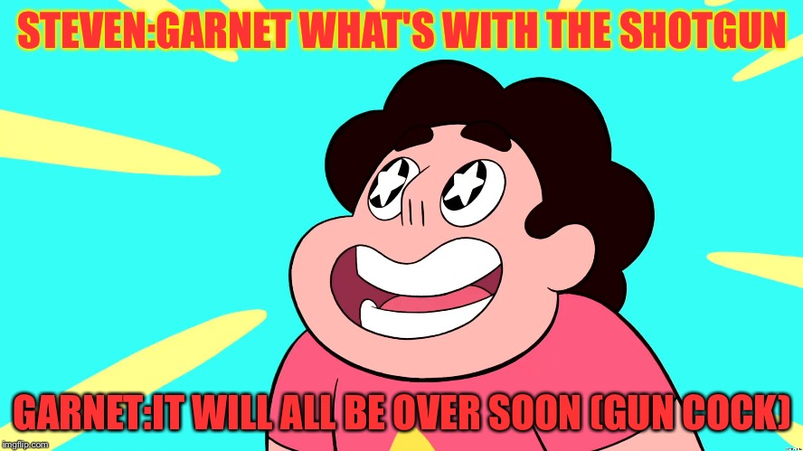 STEVEN:GARNET WHAT'S WITH THE SHOTGUN GARNET:IT WILL ALL BE OVER SOON (GUN COCK) | image tagged in steven universe | made w/ Imgflip meme maker