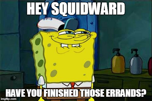 Dont You Squidward Meme | HEY SQUIDWARD HAVE YOU FINISHED THOSE ERRANDS? | image tagged in memes,dont you squidward | made w/ Imgflip meme maker