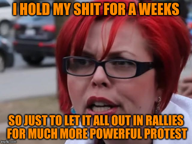 I HOLD MY SHIT FOR A WEEKS SO JUST TO LET IT ALL OUT IN RALLIES FOR MUCH MORE POWERFUL PROTEST | made w/ Imgflip meme maker