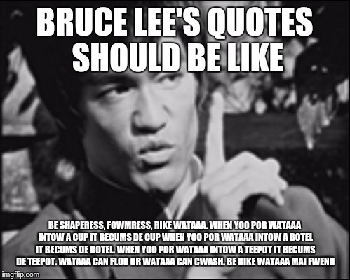 One Bruce Lee |  BRUCE LEE'S QUOTES SHOULD BE LIKE; BE SHAPERESS, FOWMRESS, RIKE WATAAA. WHEN YOO POR WATAAA INTOW A CUP IT BECUMS DE CUP WHEN YOO POR WATAAA INTOW A BOTEL IT BECUMS DE BOTEL. WHEN YOO POR WATAAA INTOW A TEEPOT IT BECUMS DE TEEPOT. WATAAA CAN FLOU OR WATAAA CAN CWASH. BE RIKE WATAAA MAI FWEND | image tagged in one bruce lee | made w/ Imgflip meme maker