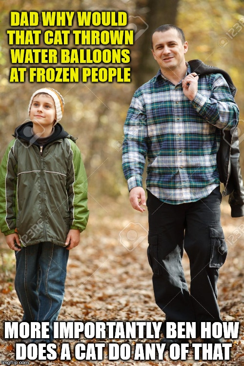 DAD WHY WOULD THAT CAT THROWN WATER BALLOONS AT FROZEN PEOPLE MORE IMPORTANTLY BEN HOW DOES A CAT DO ANY OF THAT | made w/ Imgflip meme maker