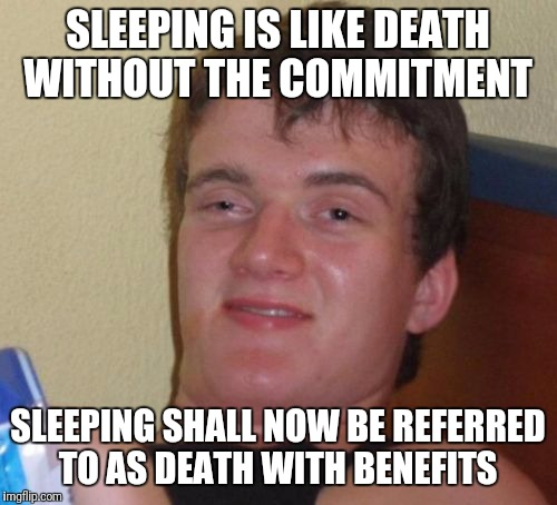 10 Guy Meme | SLEEPING IS LIKE DEATH WITHOUT THE COMMITMENT SLEEPING SHALL NOW BE REFERRED TO AS DEATH WITH BENEFITS | image tagged in memes,10 guy,funny | made w/ Imgflip meme maker