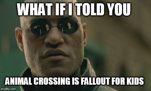 Matrix Morpheus Meme | WHAT IF I TOLD YOU ANIMAL CROSSING IS FALLOUT FOR KIDS | image tagged in memes,matrix morpheus,animal crossing | made w/ Imgflip meme maker
