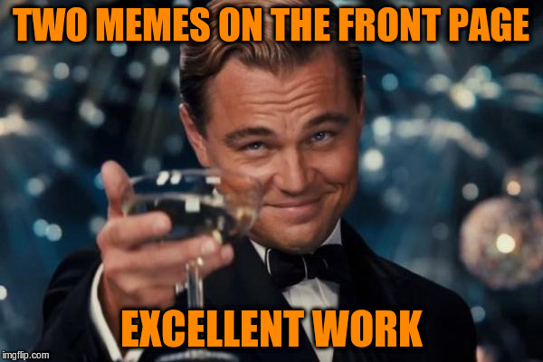 Leonardo Dicaprio Cheers Meme | TWO MEMES ON THE FRONT PAGE EXCELLENT WORK | image tagged in memes,leonardo dicaprio cheers | made w/ Imgflip meme maker