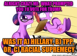 ALRIGHT CRAZY ME:  WHAT PROMPTED YOU TO VOTE FOR TRUMP. WAS IT A) HILLARY, B) TPP, OR  C) RACIAL SUPREMECY | made w/ Imgflip meme maker