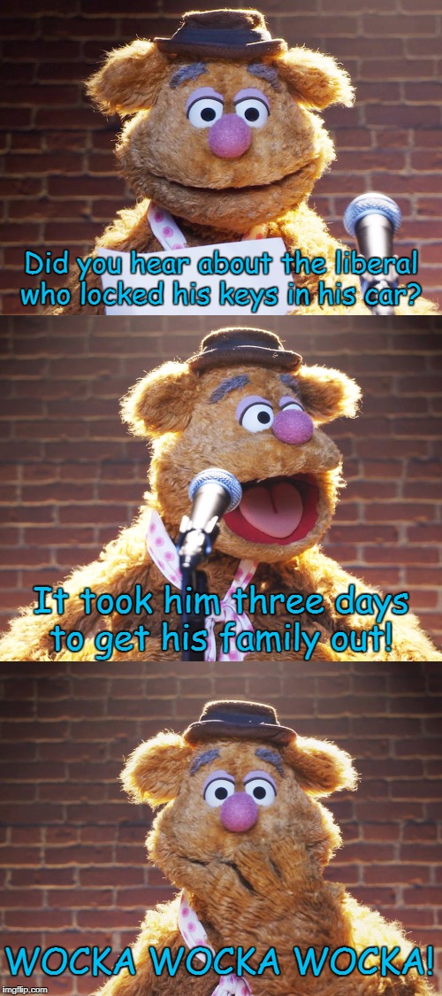 An Oldie but a Goody | Did you hear about the liberal who locked his keys in his car? It took him three days to get his family out! WOCKA WOCKA WOCKA! | image tagged in fozzie jokes,muppets,liberal jokes,memes | made w/ Imgflip meme maker
