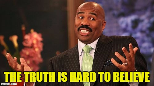 Steve Harvey Meme | THE TRUTH IS HARD TO BELIEVE | image tagged in memes,steve harvey | made w/ Imgflip meme maker