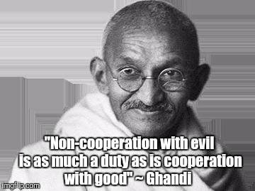 "Great words from a great man  | ""Non-cooperation with evil is as much a duty as is cooperation with good"" ~ Ghandi 