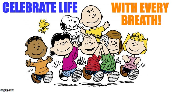 Celebrate life! | CELEBRATE LIFE WITH EVERY BREATH! | image tagged in memes,charlie brown,peanuts,celebrate | made w/ Imgflip meme maker