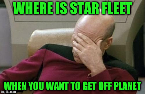 Captain Picard Facepalm Meme | WHERE IS STAR FLEET WHEN YOU WANT TO GET OFF PLANET | image tagged in memes,captain picard facepalm | made w/ Imgflip meme maker
