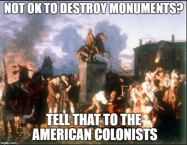 NOT OK TO DESTROY MONUMENTS? TELL THAT TO THE AMERICAN COLONISTS | image tagged in american colonists destroy statue of king george iii | made w/ Imgflip meme maker