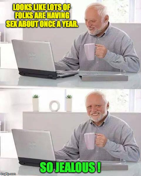 So jealous! | LOOKS LIKE LOTS OF FOLKS ARE HAVING SEX ABOUT ONCE A YEAR. SO JEALOUS ! | image tagged in memes,hide the pain harold,sex,so jealous,harold,keeping up | made w/ Imgflip meme maker