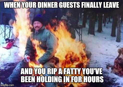 LIGAF Meme | WHEN YOUR DINNER GUESTS FINALLY LEAVE AND YOU RIP A FATTY YOU'VE BEEN HOLDING IN FOR HOURS | image tagged in memes,ligaf | made w/ Imgflip meme maker