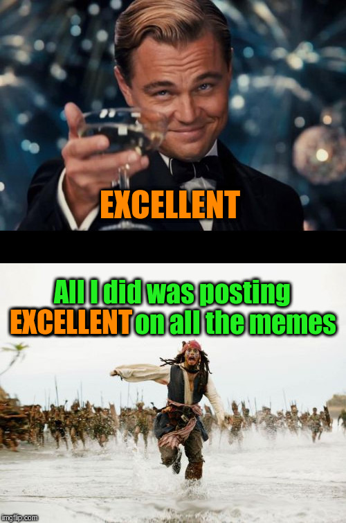All I did was posting EXCELLENT on all the memes | EXCELLENT All I did was posting EXCELLENT on all the memes EXCELLENT | image tagged in memes,funny,leonardo dicaprio cheers,all i said was,comments,imgflip | made w/ Imgflip meme maker