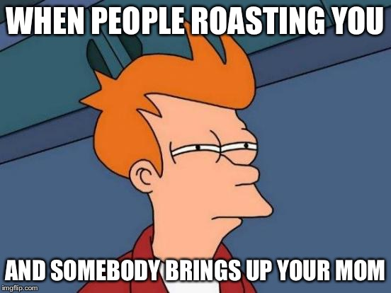 Futurama Fry Meme | WHEN PEOPLE ROASTING YOU AND SOMEBODY BRINGS UP YOUR MOM | image tagged in memes,futurama fry | made w/ Imgflip meme maker