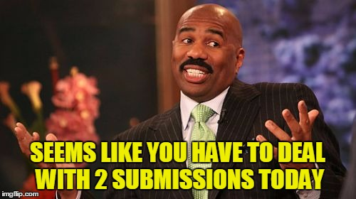 Steve Harvey Meme | SEEMS LIKE YOU HAVE TO DEAL WITH 2 SUBMISSIONS TODAY | image tagged in memes,steve harvey | made w/ Imgflip meme maker