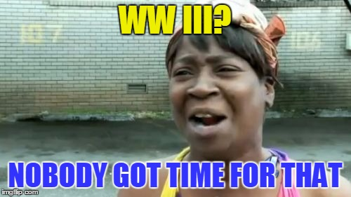 Aint Nobody Got Time For That Meme | WW III? NOBODY GOT TIME FOR THAT | image tagged in memes,aint nobody got time for that | made w/ Imgflip meme maker