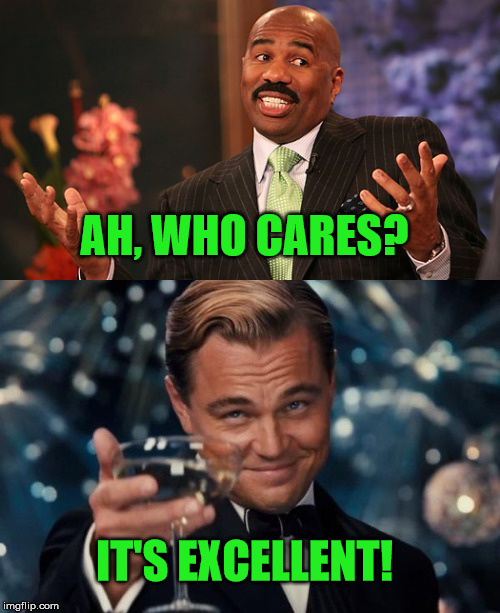 IT'S EXCELLENT! AH, WHO CARES? | made w/ Imgflip meme maker