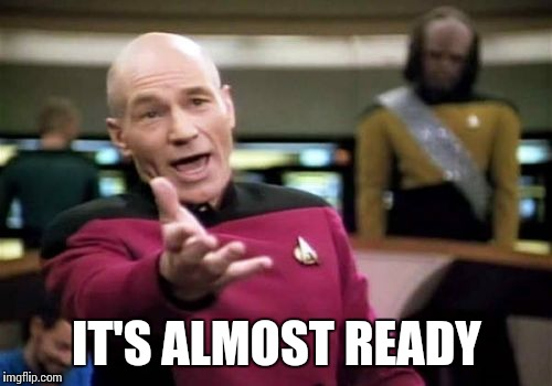 Picard Wtf Meme | IT'S ALMOST READY | image tagged in memes,picard wtf | made w/ Imgflip meme maker