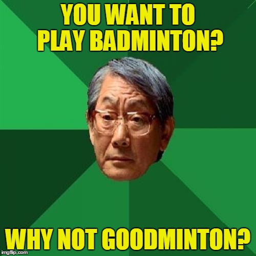 High Expectations Asian Father | YOU WANT TO PLAY BADMINTON? WHY NOT GOODMINTON? | image tagged in memes,high expectations asian father,funny,badminton | made w/ Imgflip meme maker
