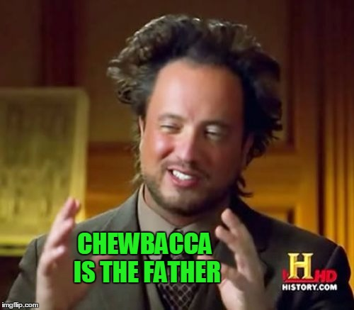 Ancient Aliens Meme | CHEWBACCA IS THE FATHER | image tagged in memes,ancient aliens | made w/ Imgflip meme maker