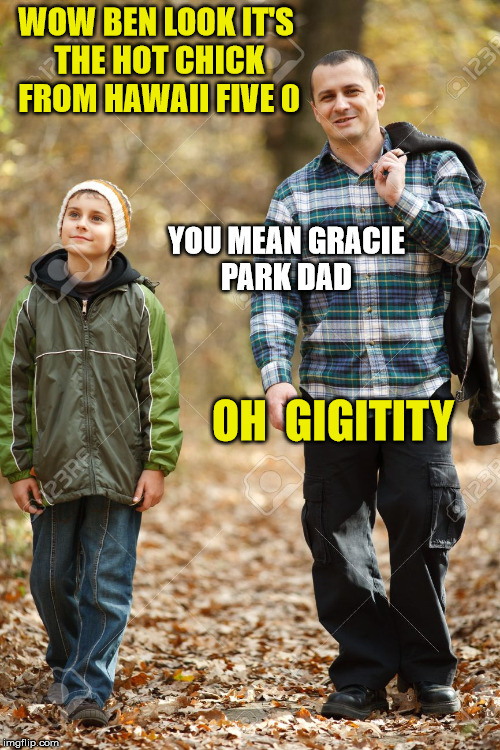 gracie park hawaii five 0 | WOW BEN LOOK IT'S THE HOT CHICK FROM HAWAII FIVE 0 YOU MEAN GRACIE PARK DAD OH  GIGITITY | image tagged in hawaii,dad and son | made w/ Imgflip meme maker