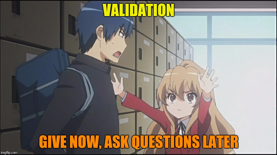 VALIDATION GIVE NOW, ASK QUESTIONS LATER | made w/ Imgflip meme maker