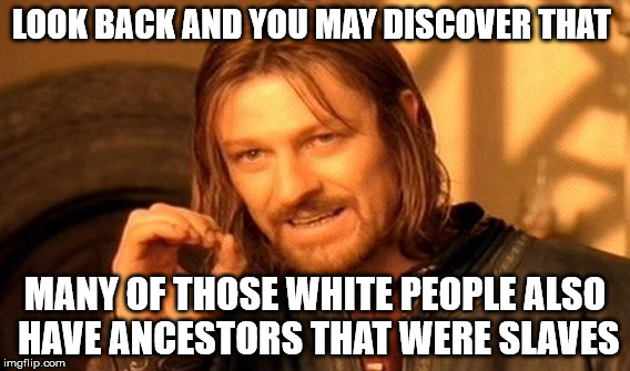 One Does Not Simply Meme | LOOK BACK AND YOU MAY DISCOVER THAT MANY OF THOSE WHITE PEOPLE ALSO HAVE ANCESTORS THAT WERE SLAVES | image tagged in memes,one does not simply | made w/ Imgflip meme maker