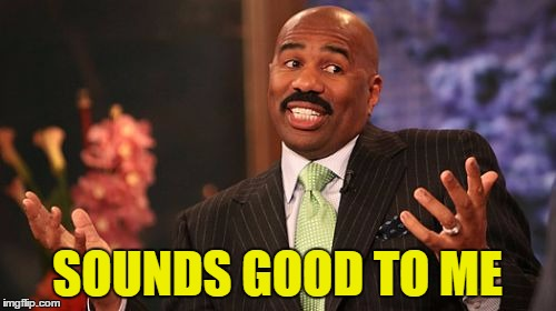 Steve Harvey Meme | SOUNDS GOOD TO ME | image tagged in memes,steve harvey | made w/ Imgflip meme maker