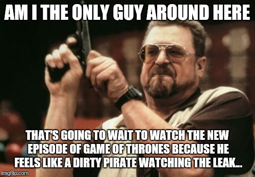 Just my opinion on it (btw, if you have watched the leak please don't spoil it)... | AM I THE ONLY GUY AROUND HERE THAT'S GOING TO WAIT TO WATCH THE NEW EPISODE OF GAME OF THRONES BECAUSE HE FEELS LIKE A DIRTY PIRATE WATCHING | image tagged in memes,am i the only one around here,game of thrones,leaks,hackers | made w/ Imgflip meme maker