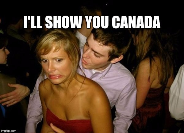 Club Face | I'LL SHOW YOU CANADA | image tagged in club face | made w/ Imgflip meme maker