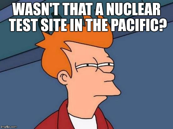 Futurama Fry Meme | WASN'T THAT A NUCLEAR TEST SITE IN THE PACIFIC? | image tagged in memes,futurama fry | made w/ Imgflip meme maker