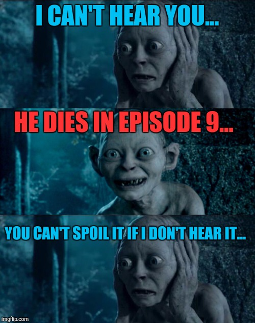 Trying to avoid Game of Thrones spoilers be like... | I CAN'T HEAR YOU... HE DIES IN EPISODE 9... YOU CAN'T SPOIL IT IF I DON'T HEAR IT... | image tagged in game of thrones,spoilers,smeagol,gollum,lord of the rings | made w/ Imgflip meme maker