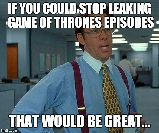 I'd love it if the world could just let it come out when it is supposed to... | IF YOU COULD STOP LEAKING GAME OF THRONES EPISODES THAT WOULD BE GREAT... | image tagged in memes,that would be great,game of thrones,leaks,hackers | made w/ Imgflip meme maker